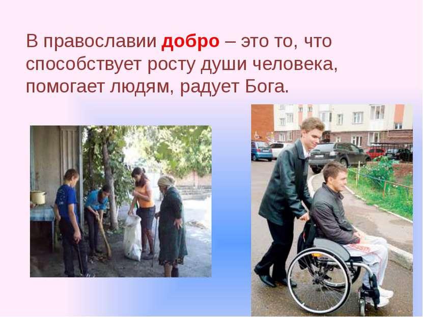 В православии добро – это то, что способствует росту души человека, помогает ...