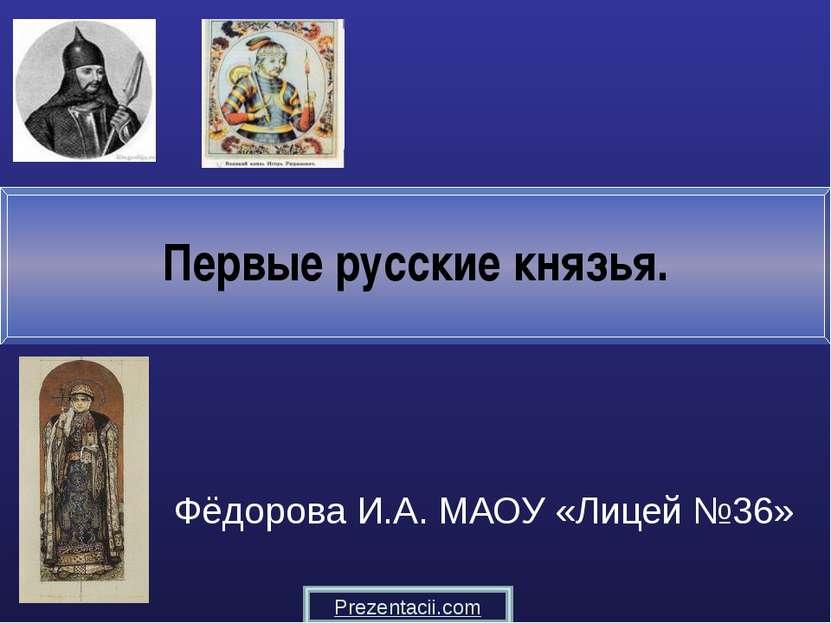 Первые русские князья. Фёдорова И.А. МАОУ «Лицей №36» Prezentacii.com