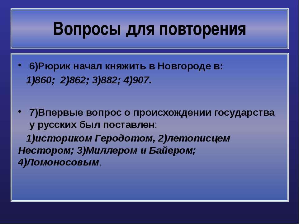 Вопросы для повторения 6)Рюрик начал княжить в Новгороде в: 1)860; 2)862; 3)8...