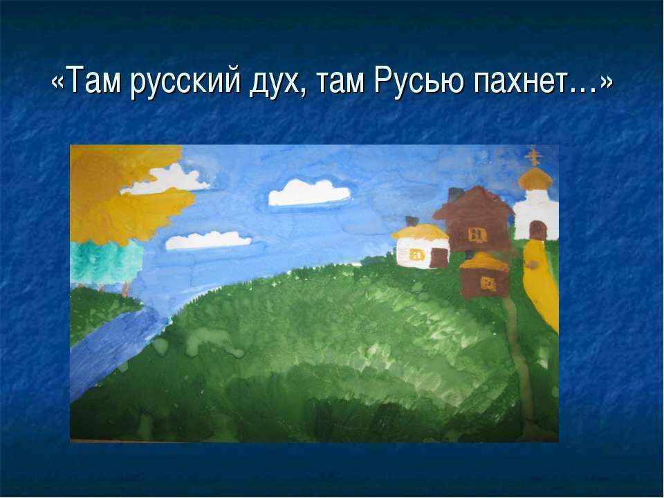 «Там русский дух, там Русью пахнет…»