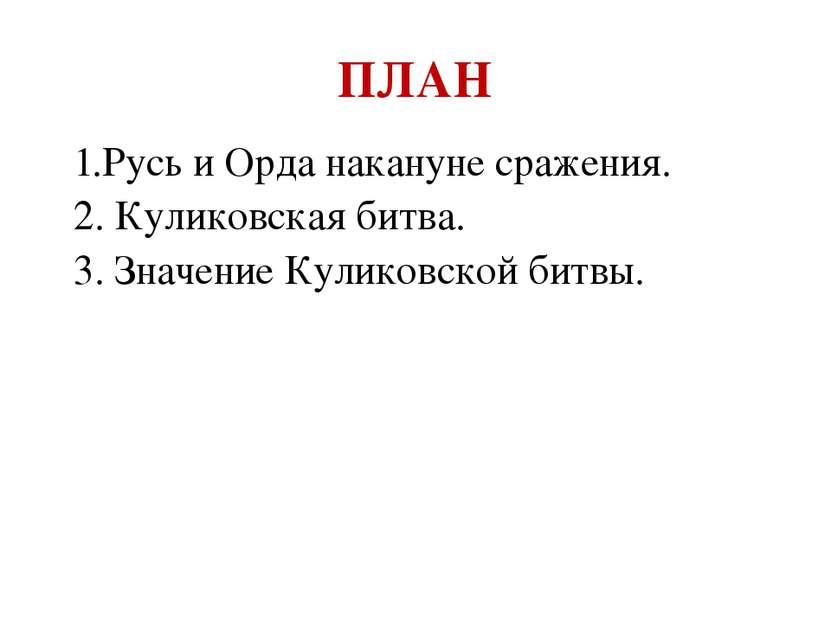 ПЛАН 1.Русь и Орда накануне сражения. 2. Куликовская битва. 3. Значение Кулик...