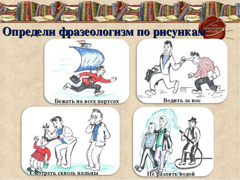 Определи фразеологизм по рисункам Бежать на всех парусах Не разлить водой Вод...