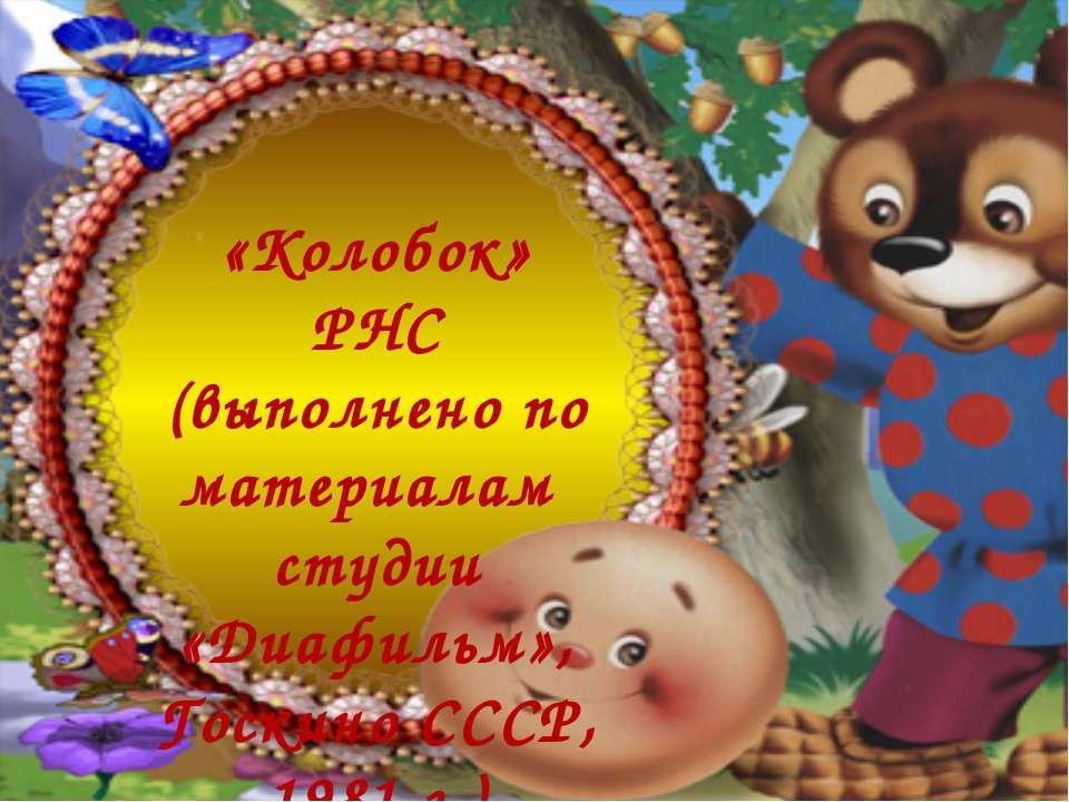 «Колобок» РНС (выполнено по материалам студии «Диафильм», Госкино СССР, 1981 ...