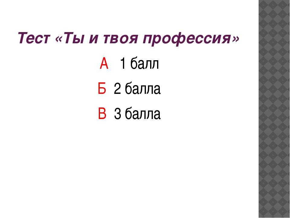 Тест «Ты и твоя профессия» А 1 балл Б 2 балла В 3 балла