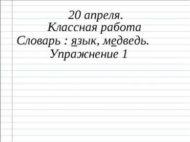 20 апреля. Классная работа Словарь : язык, медведь. Упражнение 1