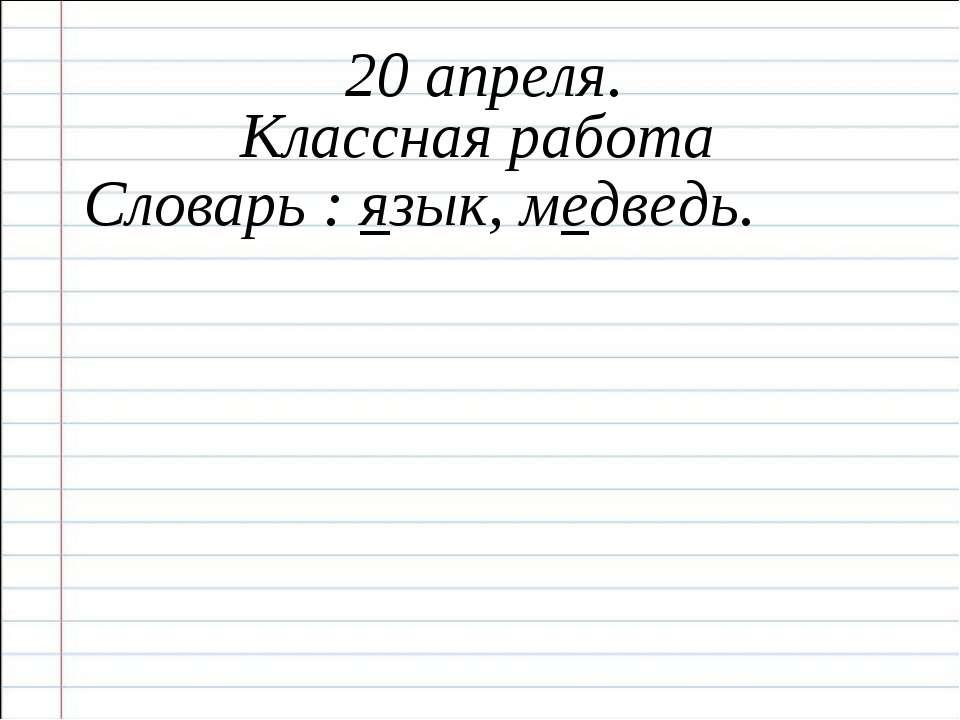20 апреля. Классная работа Словарь : язык, медведь.
