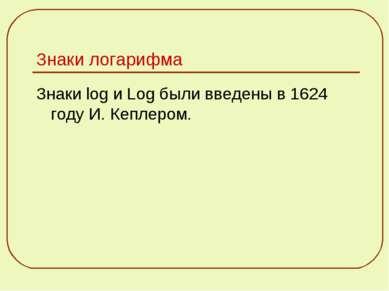 Знаки логарифма Знаки log и Log были введены в 1624 году И. Кеплером.