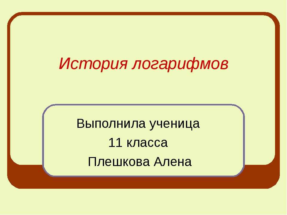 История логарифмов Выполнила ученица 11 класса Плешкова Алена