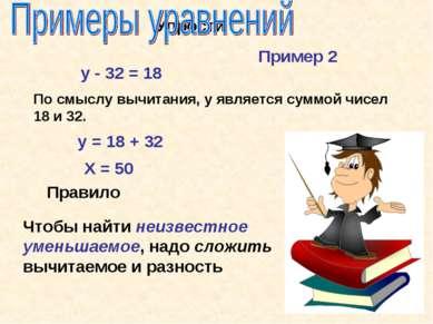Упрости у - 32 = 18 По смыслу вычитания, у является суммой чисел 18 и 32. у =...