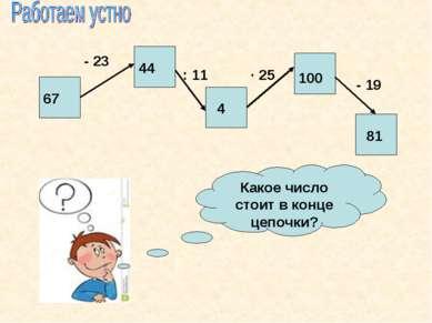 Какое число стоит в конце цепочки? 67 - 23 44 : 11 4 · 25 100 - 19 81