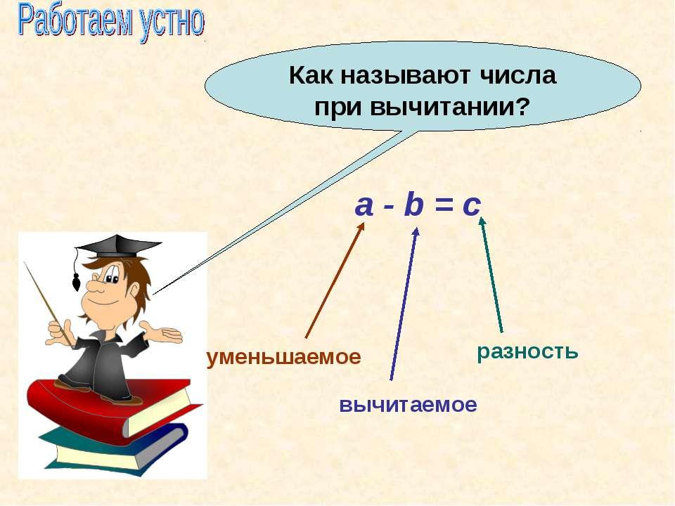 Как называют числа при вычитании? a - b = c уменьшаемое вычитаемое разность