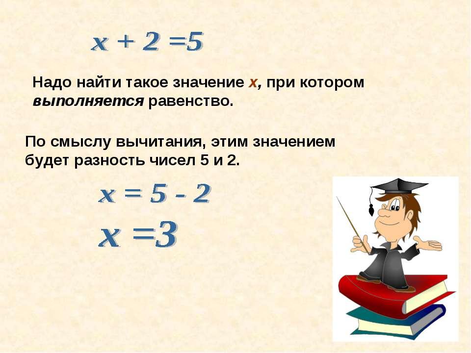 Надо найти такое значение х, при котором выполняется равенство. По смыслу выч...