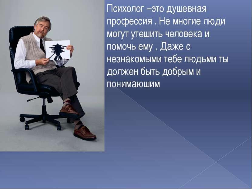 Психолог –это душевная профессия . Не многие люди могут утешить человека и по...