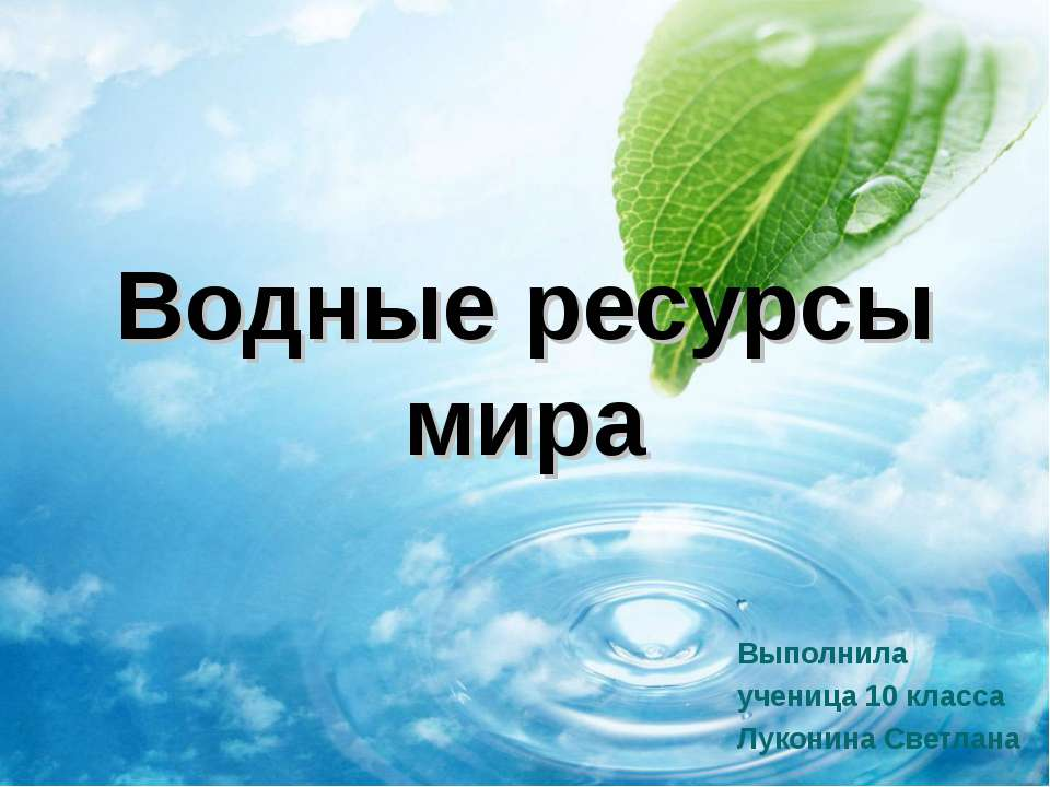 Водные ресурсы мира Выполнила ученица 10 класса Луконина Светлана