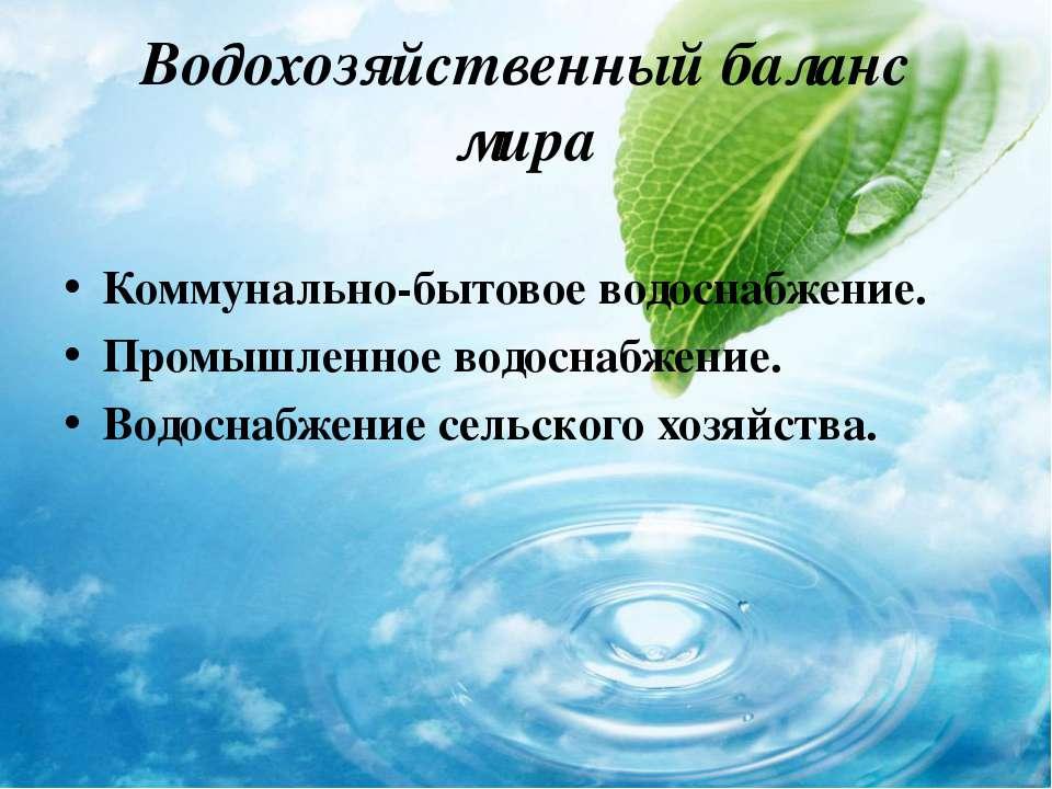 Водохозяйственный баланс мира Коммунально-бытовое водоснабжение. Промышленное...