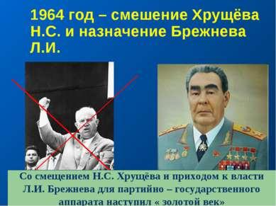 1964 год – смешение Хрущёва Н.С. и назначение Брежнева Л.И. Со смещением Н.С....