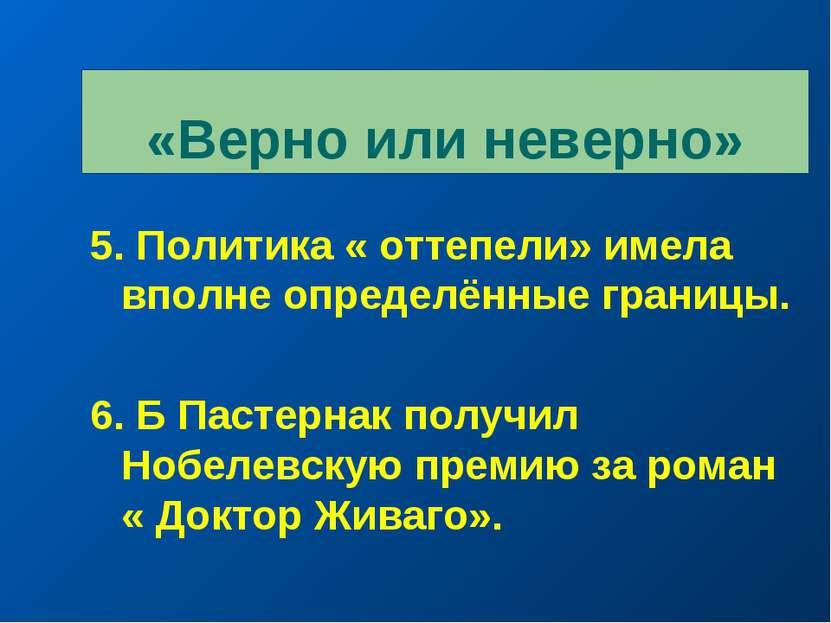 «Верно или неверно» 5. Политика « оттепели» имела вполне определённые границы...