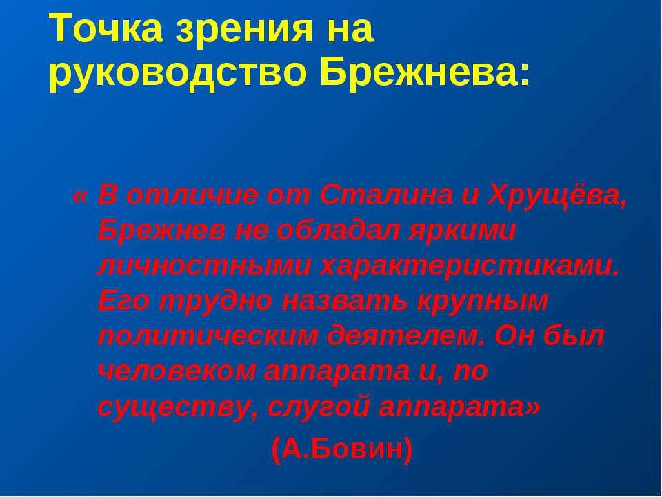 Точка зрения на руководство Брежнева: « В отличие от Сталина и Хрущёва, Брежн...