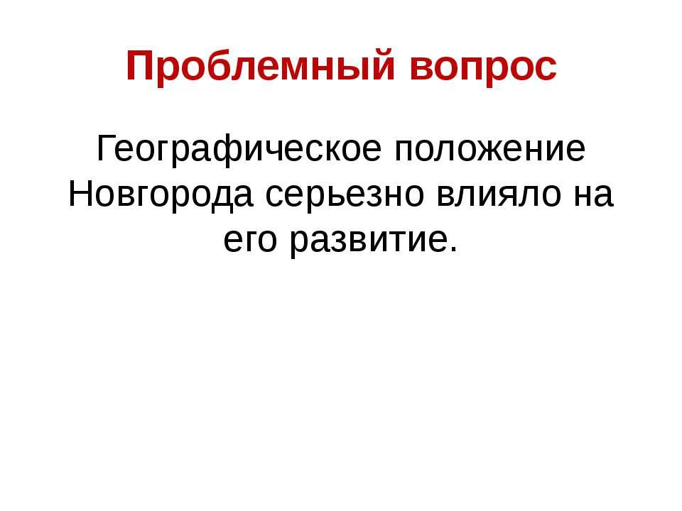 Проблемный вопрос Географическое положение Новгорода серьезно влияло на его р...
