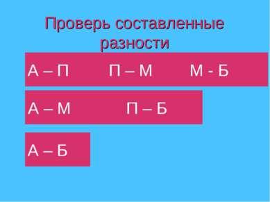Проверь составленные разности А – П П – М М - Б А – М П – Б А – Б
