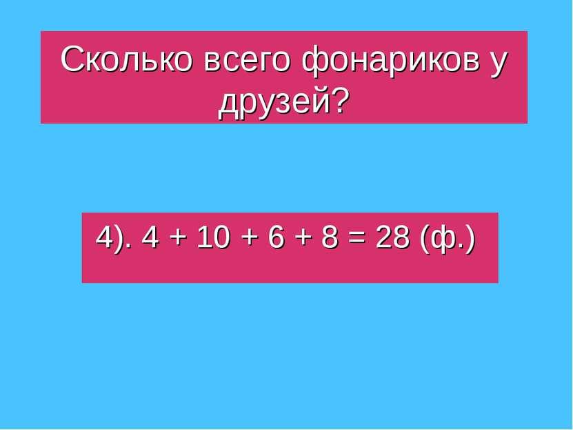 Сколько всего фонариков у друзей? 4). 4 + 10 + 6 + 8 = 28 (ф.)