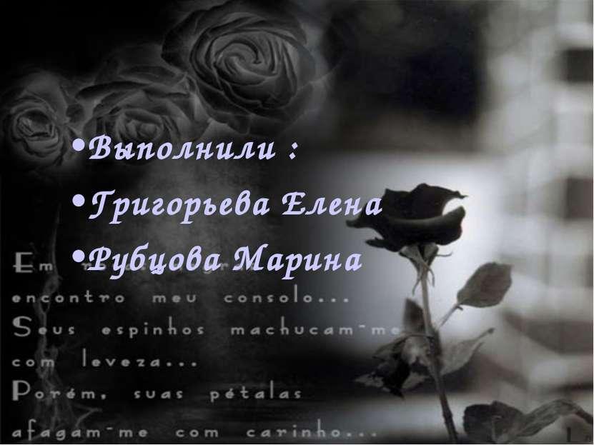 Выполнили : Григорьева Елена Рубцова Марина