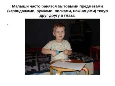 Малыши часто ранятся бытовыми предметами (карандашами, ручками, вилками, ножн...
