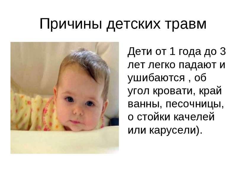 Причины детских травм Дети от 1 года до 3 лет легко падают и ушибаются , об у...