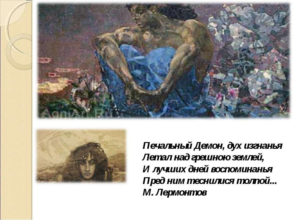 Печальный Демон, дух изгнанья Летал над грешною землей, И лучших дней воспоми...