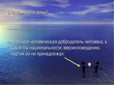 5. О чём здесь речь? ___________ ____________ - важнейшая человеческая доброд...