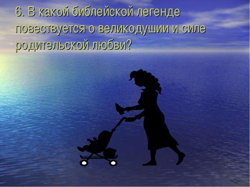 6. В какой библейской легенде повествуется о великодушии и силе родительской ...