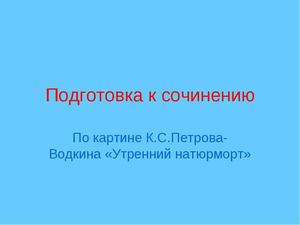Подготовка к сочинению По картине К.С.Петрова-Водкина «Утренний натюрморт»