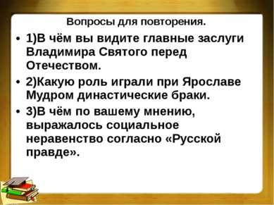 Вопросы для повторения. 1)В чём вы видите главные заслуги Владимира Святого п...