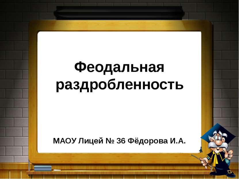 Феодальная раздробленность МАОУ Лицей № 36 Фёдорова И.А.