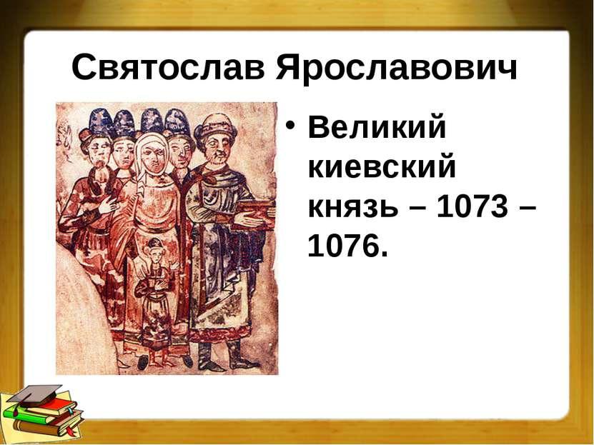 Святослав Ярославович Великий киевский князь – 1073 – 1076.
