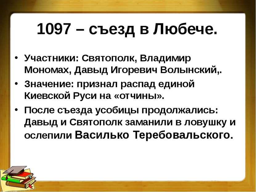 1097 – съезд в Любече. Участники: Святополк, Владимир Мономах, Давыд Игоревич...