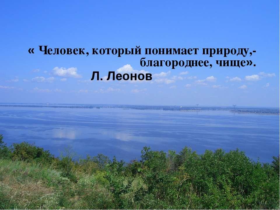 « Человек, который понимает природу,- благороднее, чище». Л. Леонов
