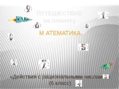 «Действия с рациональными числами » (6 класс) ПУТЕШЕСТВИЕ на планету М АТЕМАТИКА