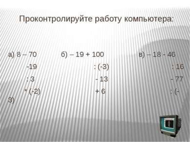 Проконтролируйте работу компьютера: а) 8 – 70 б) – 19 + 100 в) – 18 - 46 -19 ...