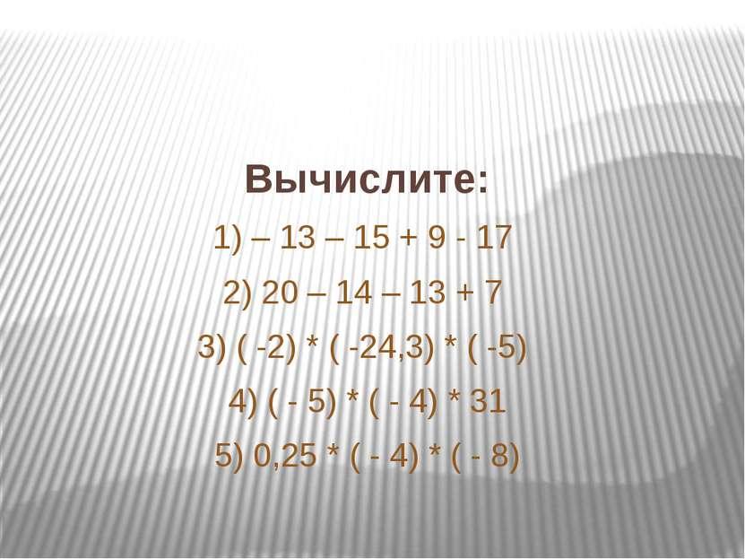 Вычислите: 1) – 13 – 15 + 9 - 17 2) 20 – 14 – 13 + 7 3) ( -2) * ( -24,3) * ( ...
