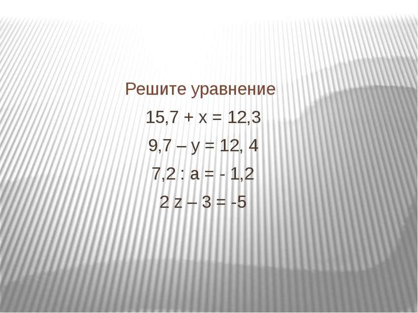 Решите уравнение 15,7 + х = 12,3 9,7 – у = 12, 4 7,2 : а = - 1,2 2 z – 3 = -5