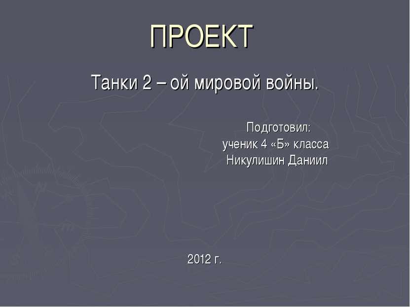 ПРОЕКТ Танки 2 – ой мировой войны. Подготовил: ученик 4 «Б» класса Никулишин ...