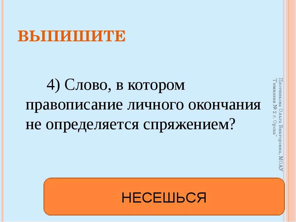 4) Слово, в котором правописание личного окончания не определяется спряжением...
