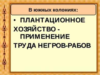 ПЛАНТАЦИОННОЕ ХОЗЯЙСТВО - ПРИМЕНЕНИЕ ТРУДА НЕГРОВ-РАБОВ В южных колониях: