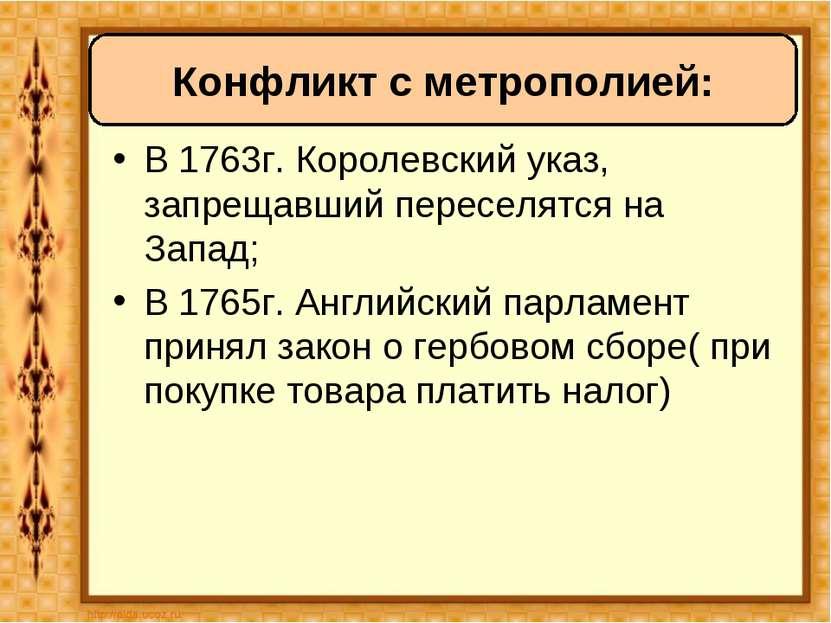 В 1763г. Королевский указ, запрещавший переселятся на Запад; В 1765г. Английс...