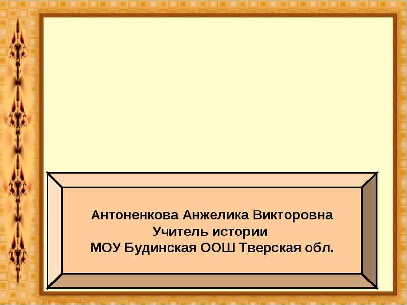 Антоненкова Анжелика Викторовна Учитель истории МОУ Будинская ООШ Тверская обл.
