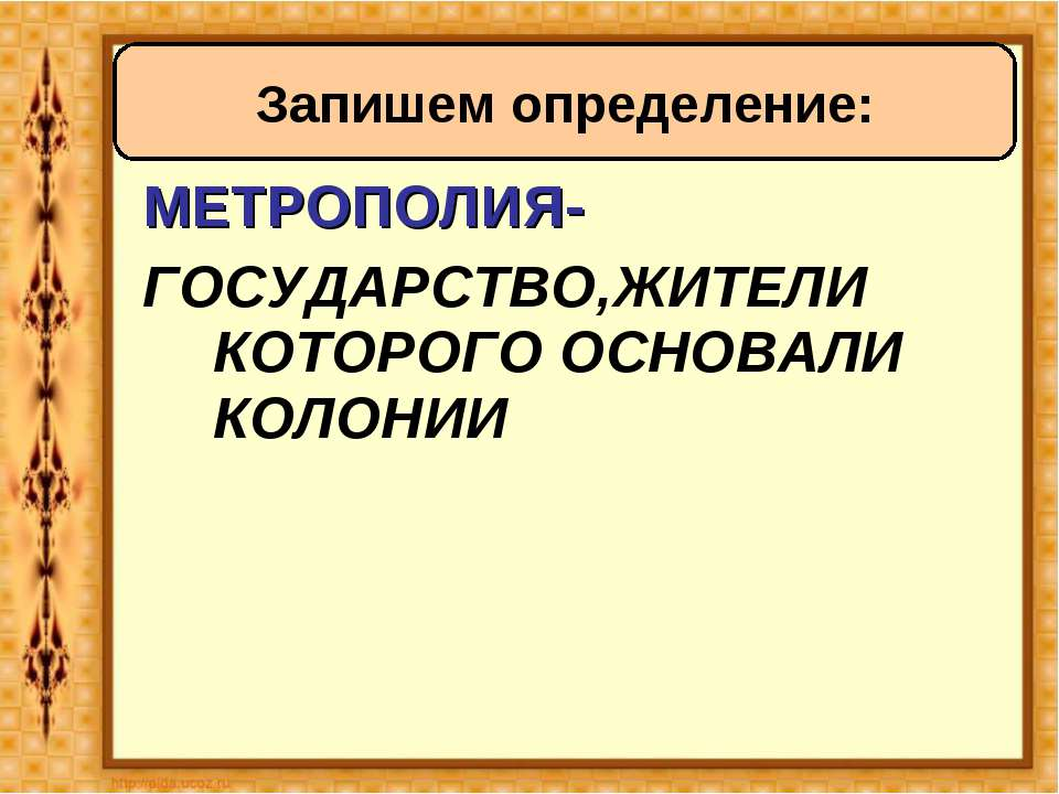 МЕТРОПОЛИЯ- ГОСУДАРСТВО,ЖИТЕЛИ КОТОРОГО ОСНОВАЛИ КОЛОНИИ Запишем определение: