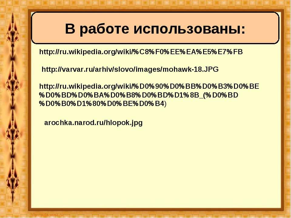 http://ru.wikipedia.org/wiki/%C8%F0%EE%EA%E5%E7%FB В работе использованы: htt...
