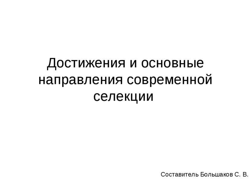Достижения и основные направления современной селекции Составитель Большаков ...