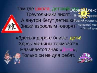 Там где школа, детский сад, Треугольники висят. А внутри бегут детишки. Знаки...